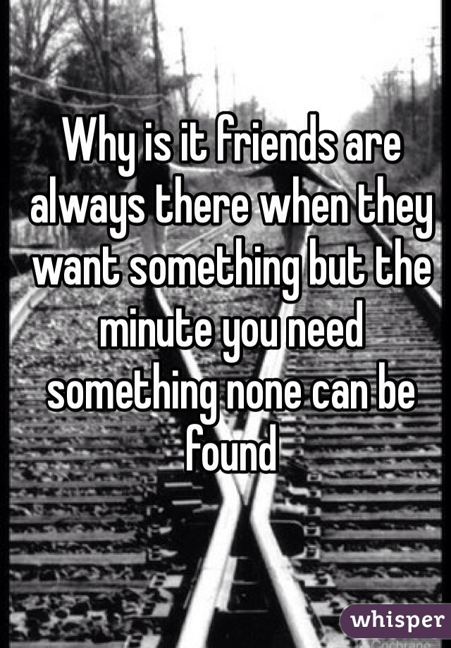 Why is it friends are always there when they want something but the minute you need something none can be found