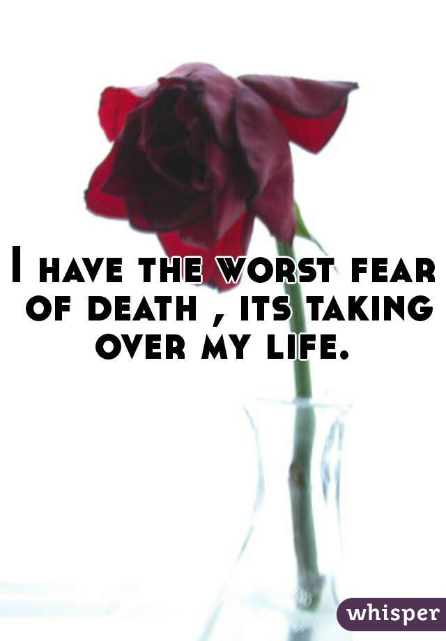 I have the worst fear of death , its taking over my life.