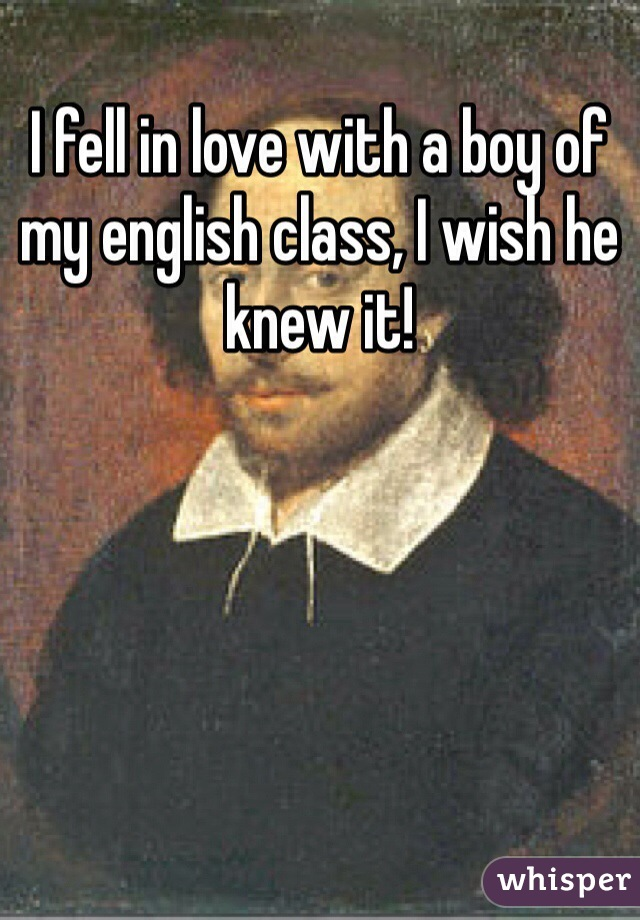 I fell in love with a boy of my english class, I wish he knew it!