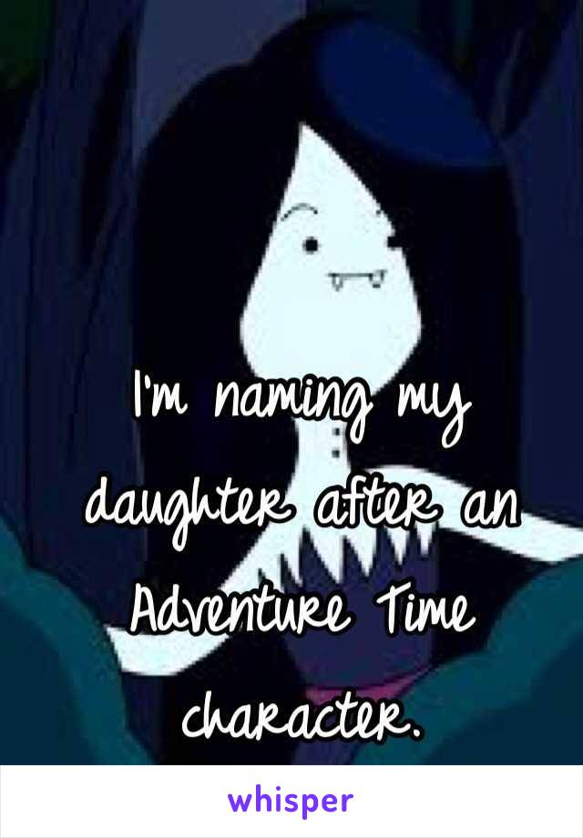 I'm naming my daughter after an Adventure Time character.