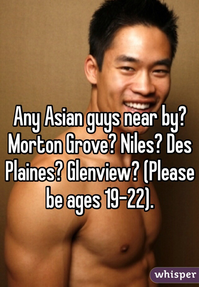 Any Asian guys near by? Morton Grove? Niles? Des Plaines? Glenview? (Please be ages 19-22).