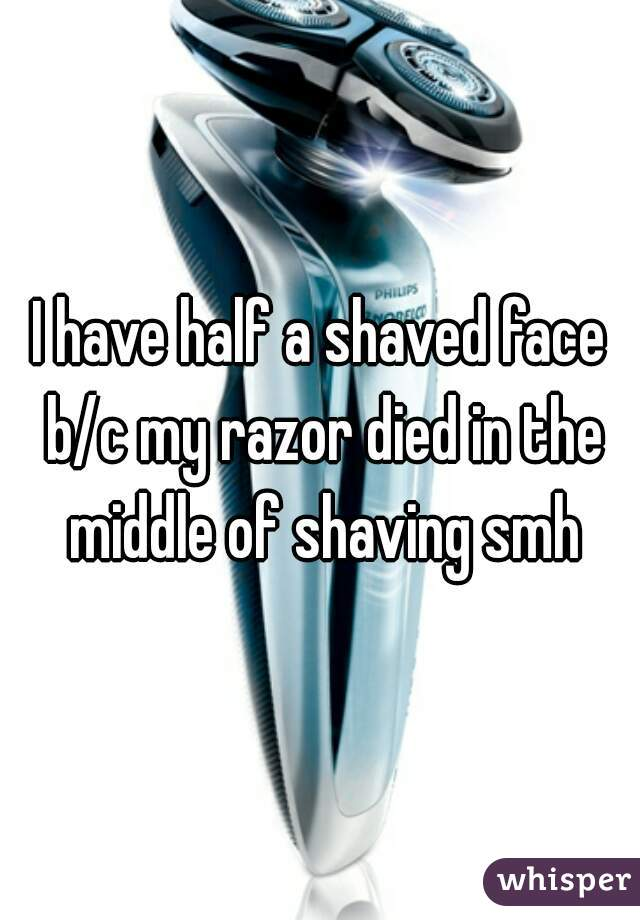 I have half a shaved face b/c my razor died in the middle of shaving smh
