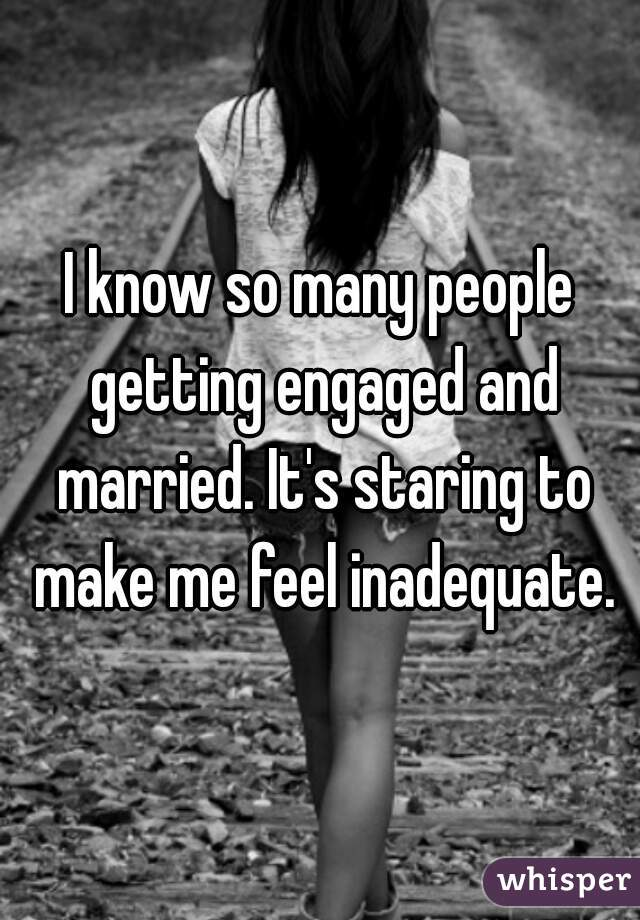 I know so many people getting engaged and married. It's staring to make me feel inadequate.