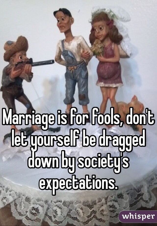 Marriage is for fools, don't let yourself be dragged down by society's expectations.