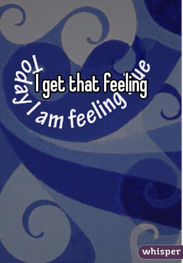 I get that feeling