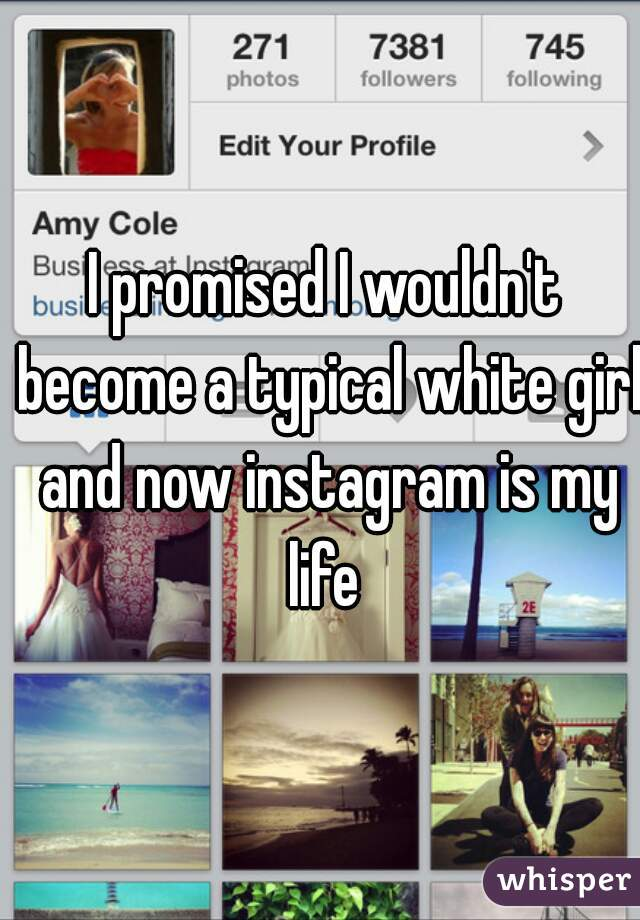I promised I wouldn't become a typical white girl and now instagram is my life