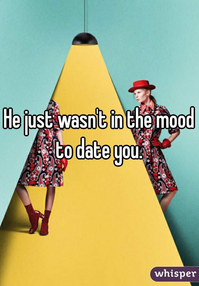 He just wasn't in the mood to date you.
