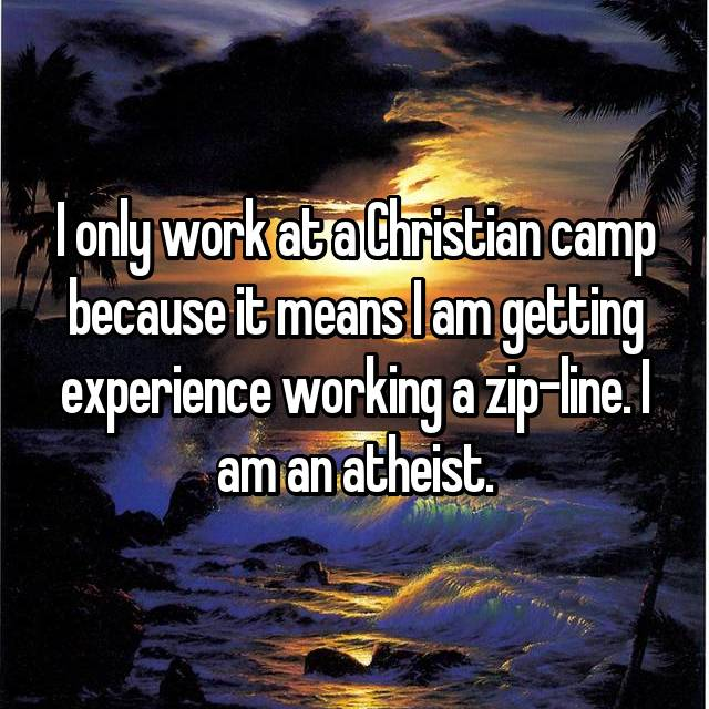 I only work at a Christian camp because it means I am getting experience working a zip-line. I am an atheist.