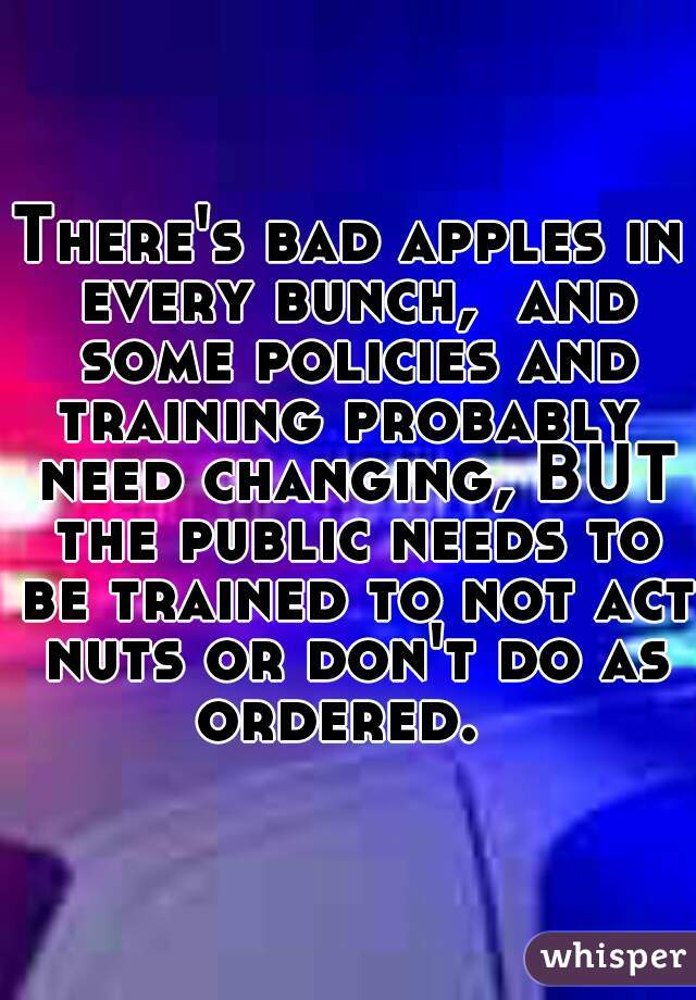 There's bad apples in every bunch,  and some policies and training probably  need changing, BUT the public needs to be trained to not act nuts or don't do as ordered.