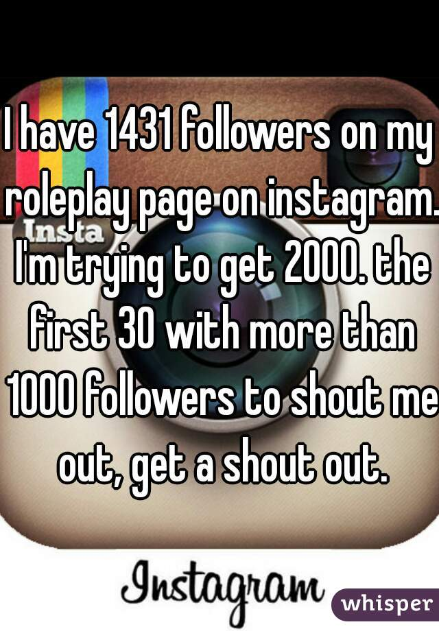 I have 1431 followers on my roleplay page on instagram. I'm trying to get 2000. the first 30 with more than 1000 followers to shout me out, get a shout out.