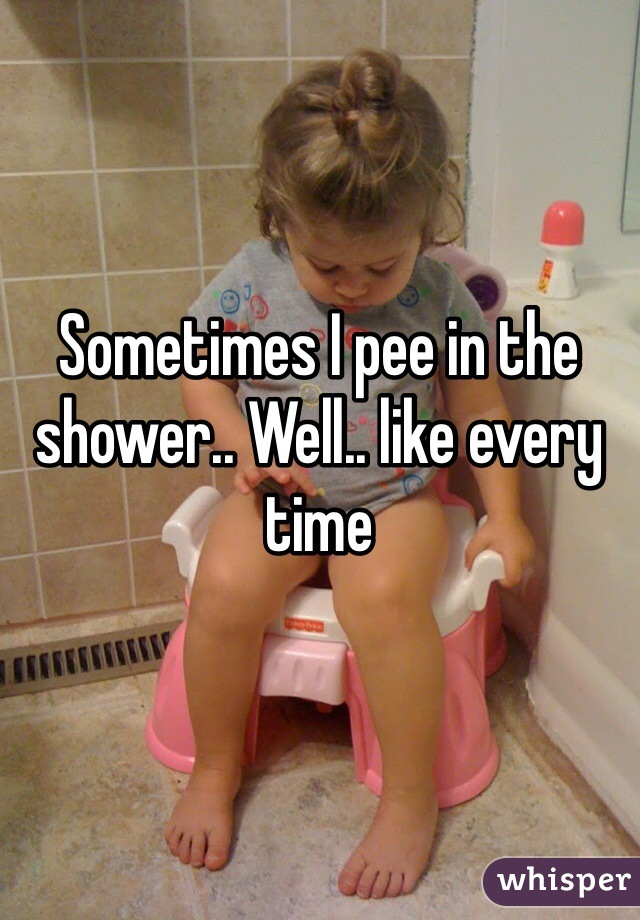 Sometimes I pee in the shower.. Well.. like every time