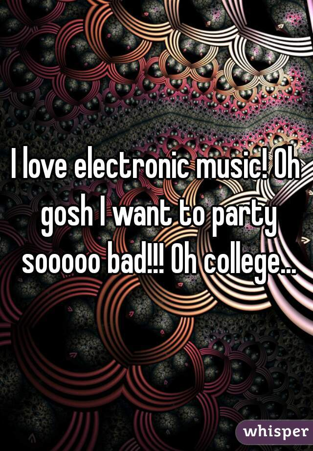 I love electronic music! Oh gosh I want to party sooooo bad!!! Oh college...
