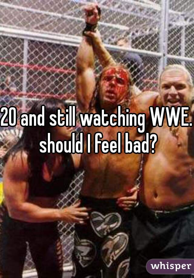 20 and still watching WWE. should I feel bad?