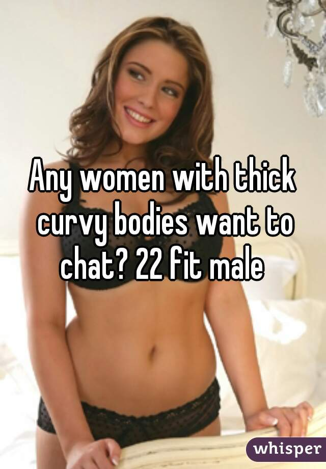 Any women with thick curvy bodies want to chat? 22 fit male