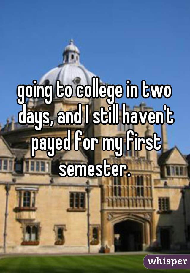 going to college in two days, and I still haven't payed for my first semester.