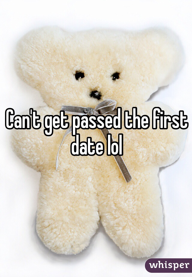 Can't get passed the first date lol