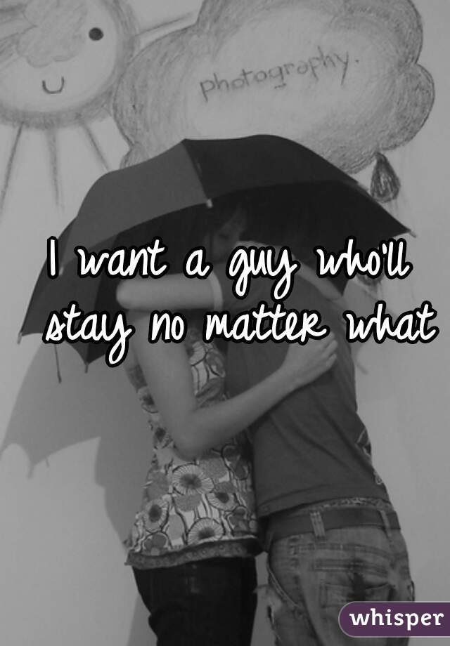 I want a guy who'll stay no matter what