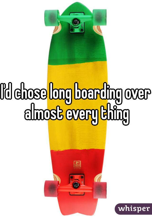 I'd chose long boarding over almost every thing