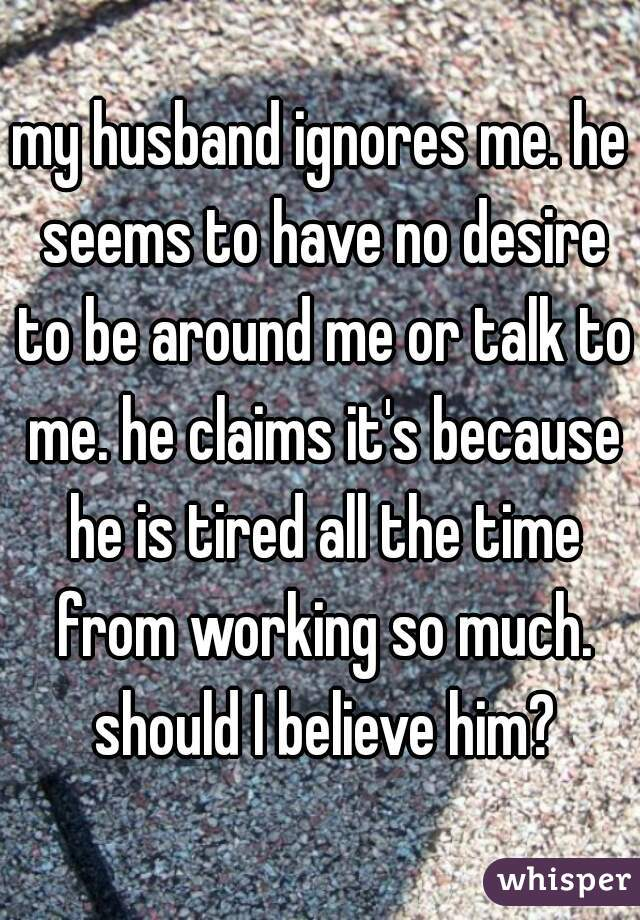my husband ignores me. he seems to have no desire to be around me or talk to me. he claims it's because he is tired all the time from working so much. should I believe him?