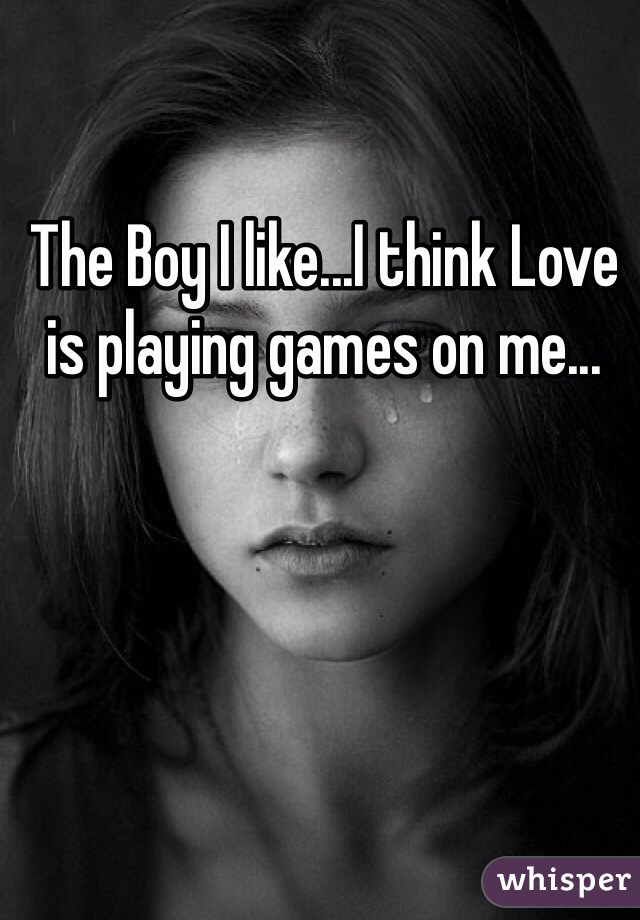 The Boy I like...I think Love is playing games on me...