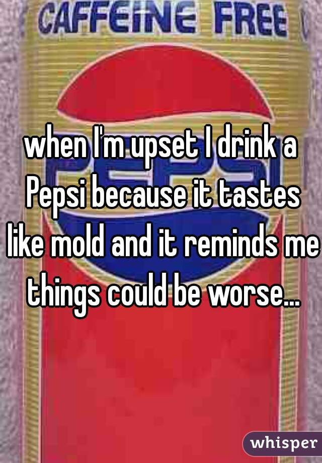 when I'm upset I drink a Pepsi because it tastes like mold and it reminds me things could be worse...
