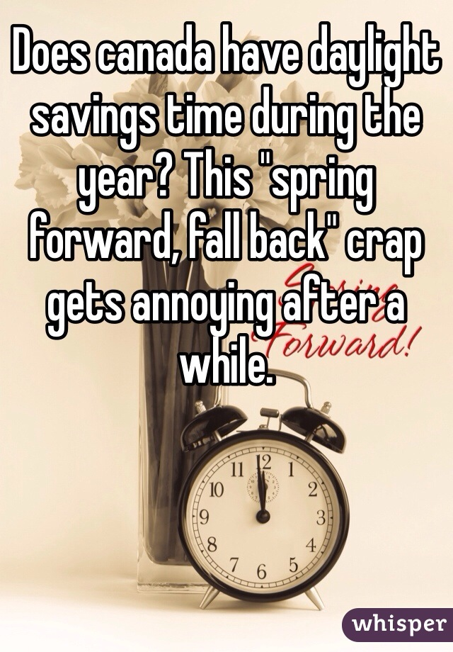 "Does canada have daylight savings time during the year? This ""spring forward, fall back"" crap gets annoying after a while."