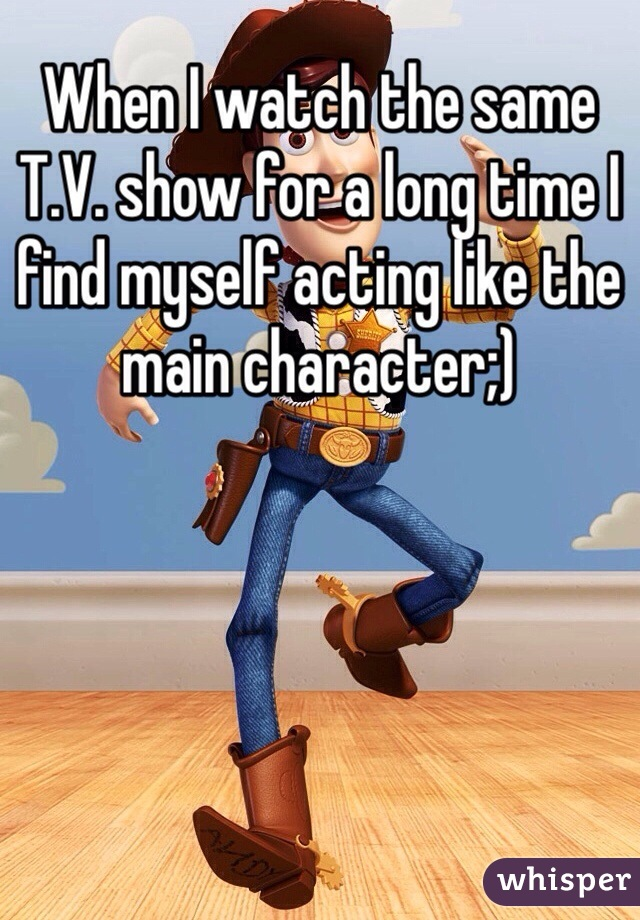 When I watch the same T.V. show for a long time I find myself acting like the main character;)