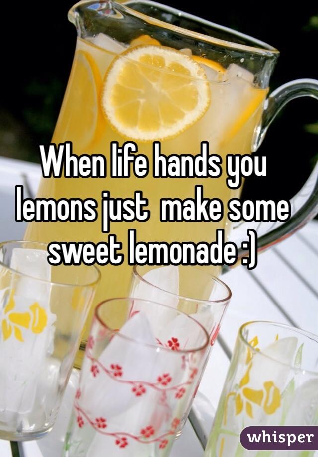 When life hands you lemons just  make some sweet lemonade :)