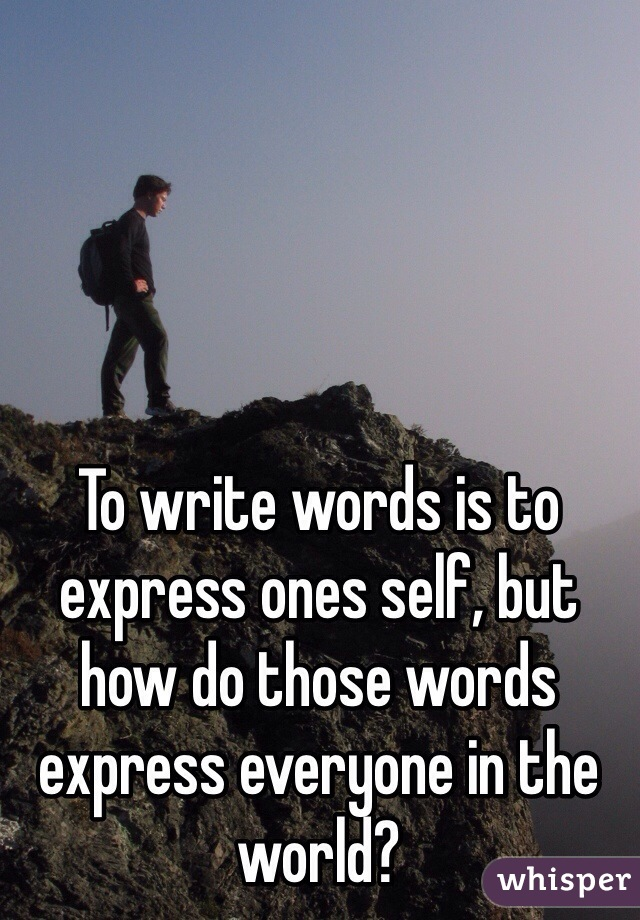 To write words is to express ones self, but how do those words express everyone in the world?
