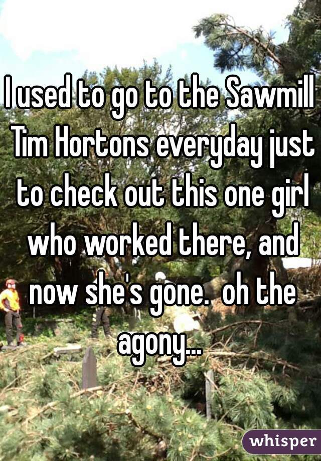 I used to go to the Sawmill Tim Hortons everyday just to check out this one girl who worked there, and now she's gone.  oh the agony...