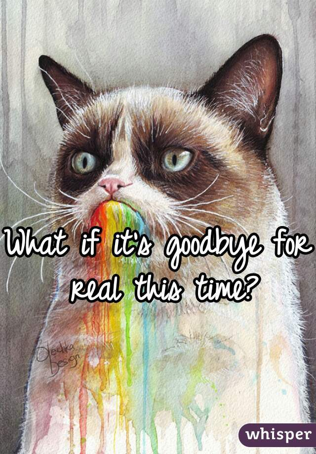 What if it's goodbye for real this time?