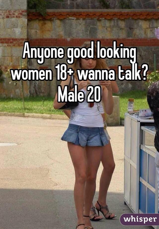 Anyone good looking women 18+ wanna talk? Male 20