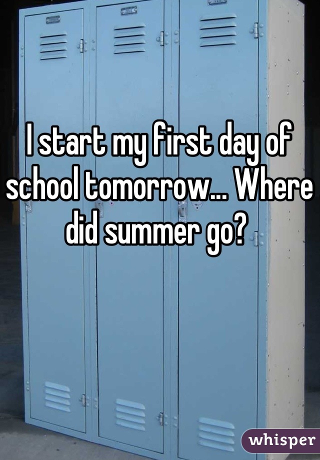 I start my first day of school tomorrow... Where did summer go?