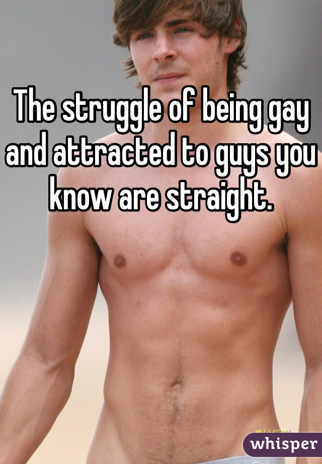 The struggle of being gay and attracted to guys you know are straight.