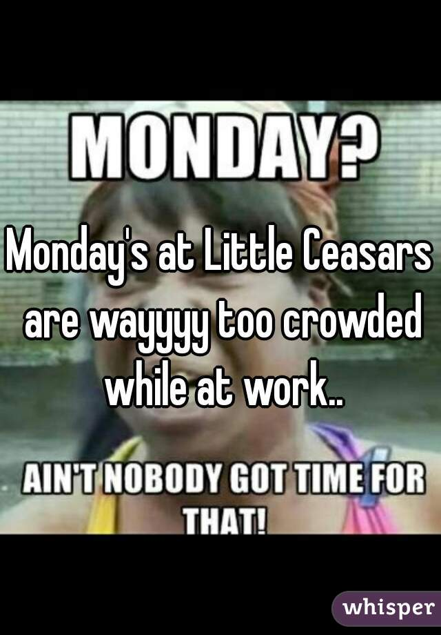 Monday's at Little Ceasars are wayyyy too crowded while at work..