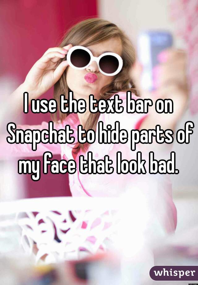 I use the text bar on Snapchat to hide parts of my face that look bad.