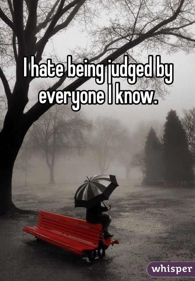 I hate being judged by everyone I know.