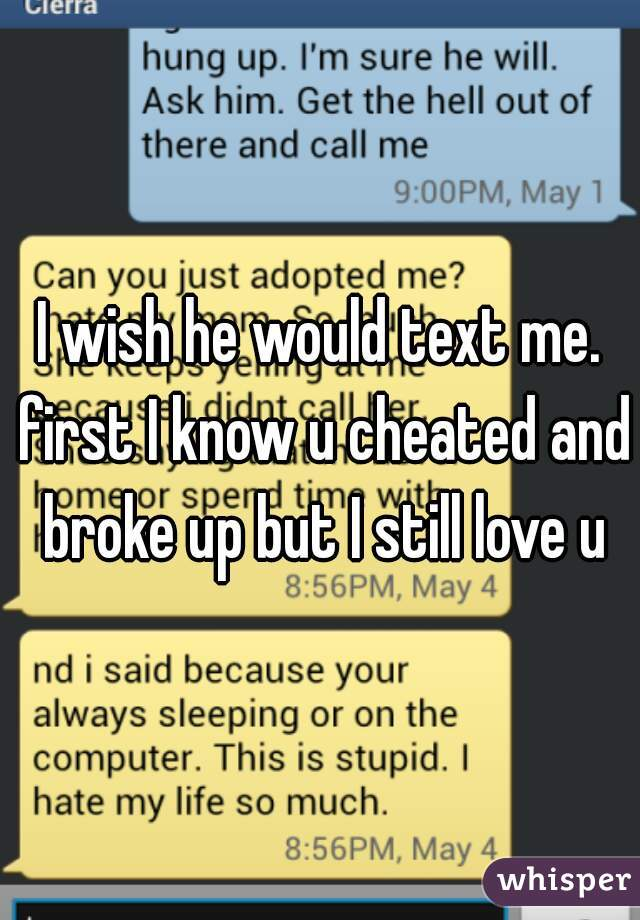 I wish he would text me. first I know u cheated and broke up but I still love u