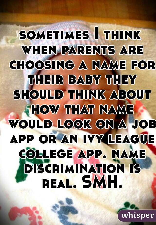 sometimes I think when parents are choosing a name for their baby they should think about how that name would look on a job app or an ivy league college app. name discrimination is real. SMH.
