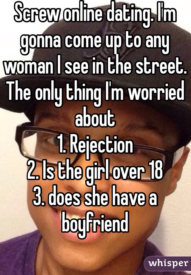 Screw online dating. I'm gonna come up to any woman I see in the street. The only thing I'm worried about 1. Rejection 2. Is the girl over 18 3. does she have a boyfriend