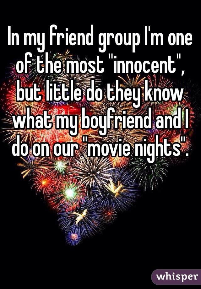 """In my friend group I'm one of the most """"innocent"""", but little do they know what my boyfriend and I do on our """"movie nights""""."""