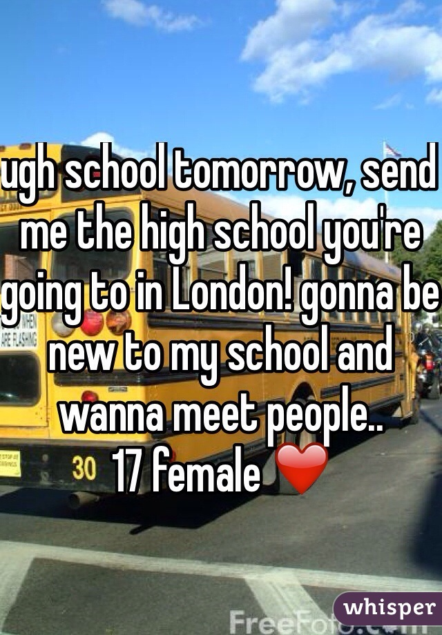 ugh school tomorrow, send me the high school you're going to in London! gonna be new to my school and wanna meet people..  17 female ❤️