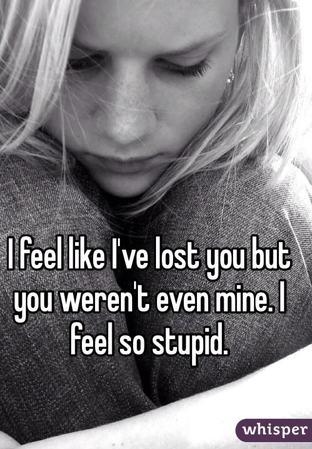 I feel like I've lost you but you weren't even mine. I feel so stupid.