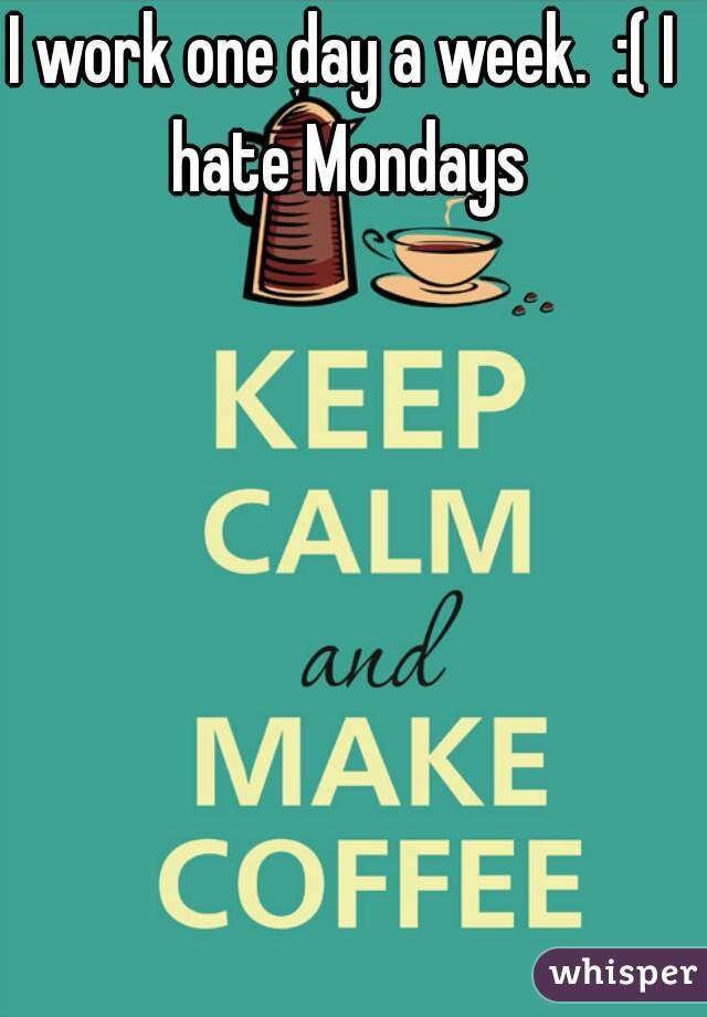 I work one day a week.  :( I hate Mondays