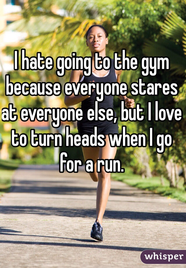 I hate going to the gym because everyone stares at everyone else, but I love to turn heads when I go for a run.