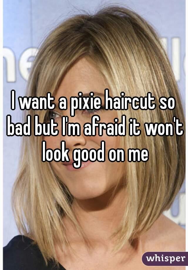 I want a pixie haircut so bad but I'm afraid it won't look good on me