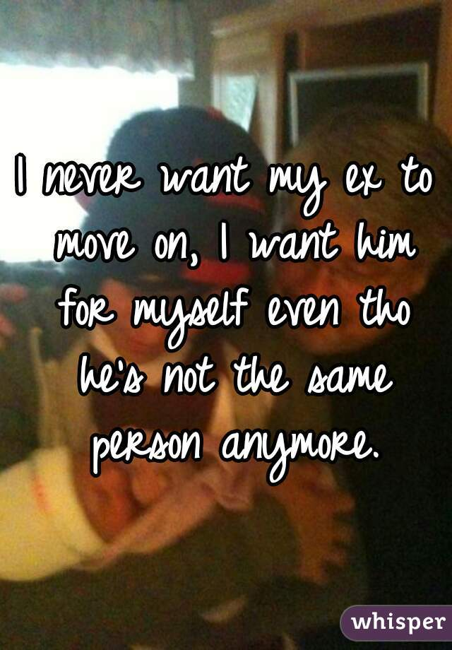 I never want my ex to move on, I want him for myself even tho he's not the same person anymore.