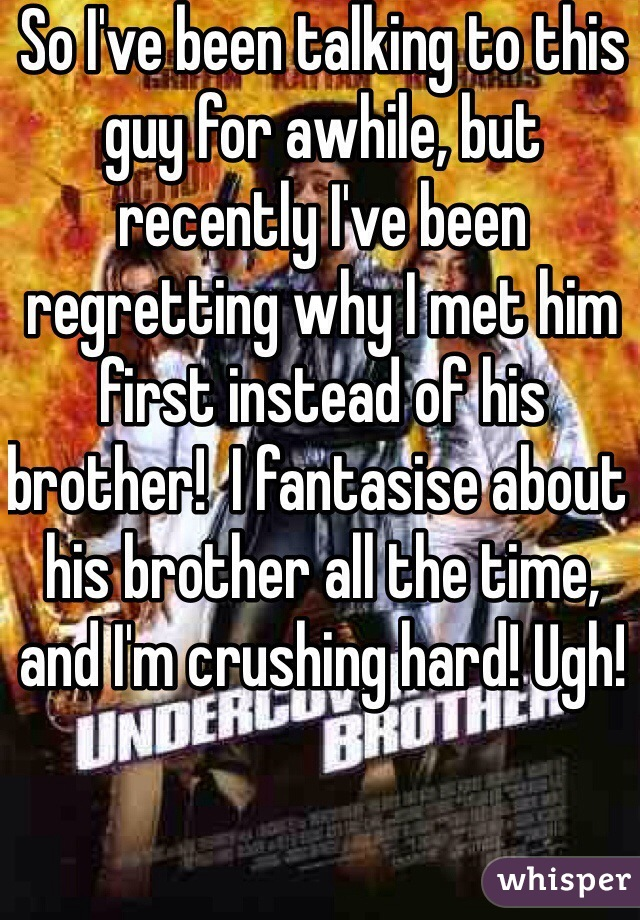 So I've been talking to this guy for awhile, but recently I've been regretting why I met him first instead of his brother!  I fantasise about his brother all the time, and I'm crushing hard! Ugh!