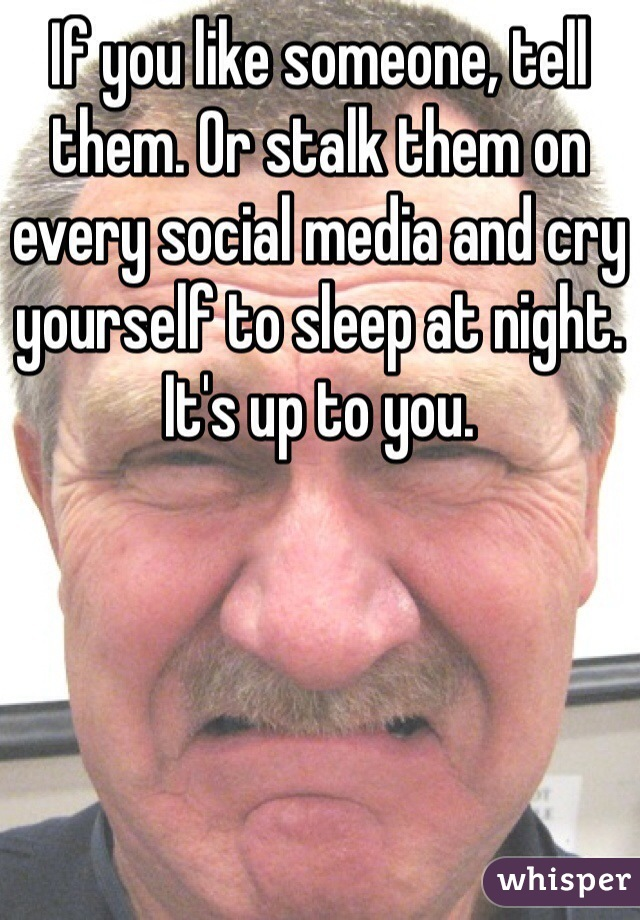 If you like someone, tell them. Or stalk them on every social media and cry yourself to sleep at night. It's up to you.