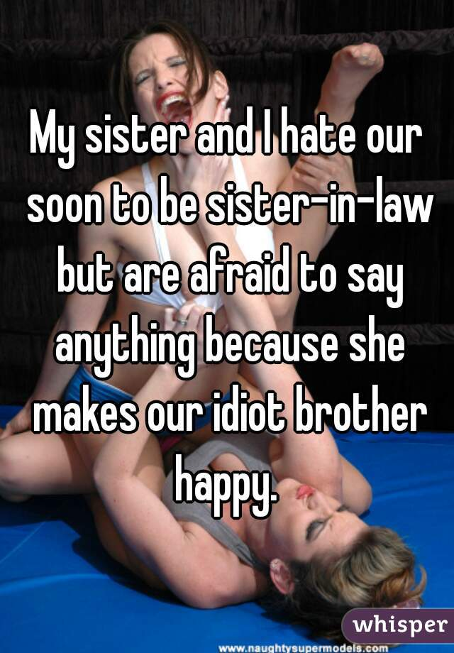 My sister and I hate our soon to be sister-in-law but are afraid to say anything because she makes our idiot brother happy.